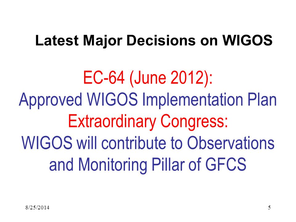 EC-64 (June 2012): Approved WIGOS Implementation Plan Extraordinary Congress: WIGOS will contribute to Observations and Monitoring Pillar of GFCS Latest Major Decisions on WIGOS 8/25/20145