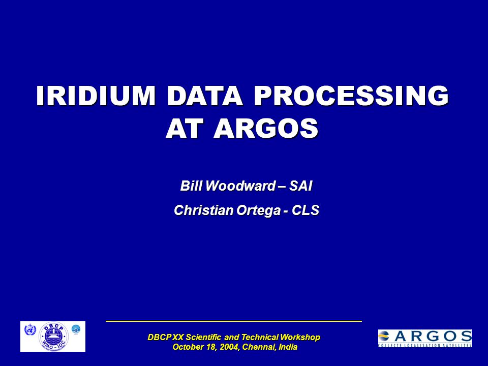 DBCP XX Scientific and Technical Workshop October 18, 2004, Chennai, India IRIDIUM DATA PROCESSING AT ARGOS Bill Woodward – SAI Christian Ortega - CLS