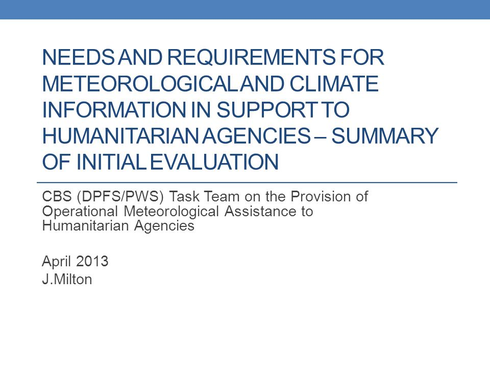 NEEDS AND REQUIREMENTS FOR METEOROLOGICAL AND CLIMATE INFORMATION IN SUPPORT TO HUMANITARIAN AGENCIES – SUMMARY OF INITIAL EVALUATION CBS (DPFS/PWS) Task Team on the Provision of Operational Meteorological Assistance to Humanitarian Agencies April 2013 J.Milton