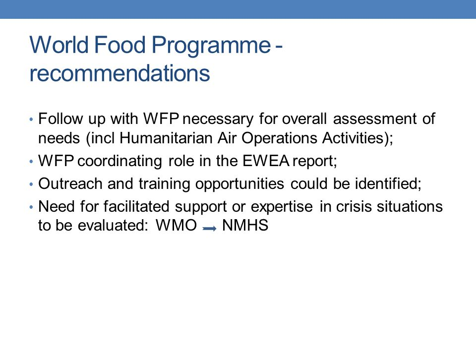 World Food Programme - recommendations Follow up with WFP necessary for overall assessment of needs (incl Humanitarian Air Operations Activities); WFP coordinating role in the EWEA report; Outreach and training opportunities could be identified; Need for facilitated support or expertise in crisis situations to be evaluated: WMO NMHS