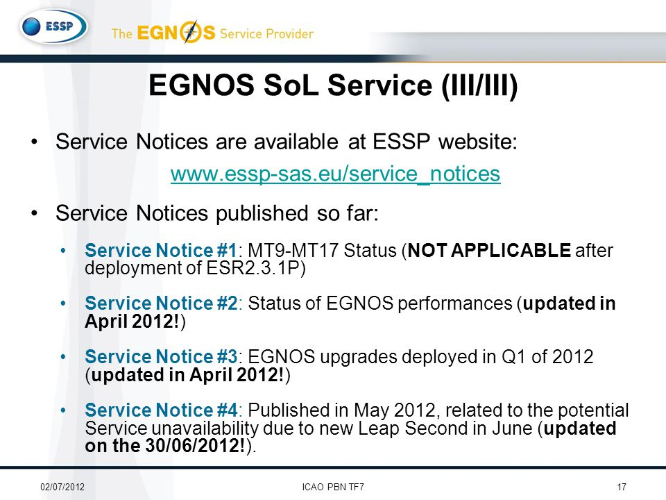 Service Notices are available at ESSP website: www.essp-sas.eu/service_notices Service Notices published so far: Service Notice #1: MT9-MT17 Status (NOT APPLICABLE after deployment of ESR2.3.1P) Service Notice #2: Status of EGNOS performances (updated in April 2012!) Service Notice #3: EGNOS upgrades deployed in Q1 of 2012 (updated in April 2012!) Service Notice #4: Published in May 2012, related to the potential Service unavailability due to new Leap Second in June (updated on the 30/06/2012!).