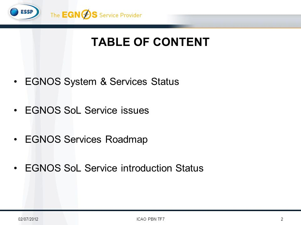 TABLE OF CONTENT EGNOS System & Services Status EGNOS SoL Service issues EGNOS Services Roadmap EGNOS SoL Service introduction Status 02/07/20122ICAO PBN TF7