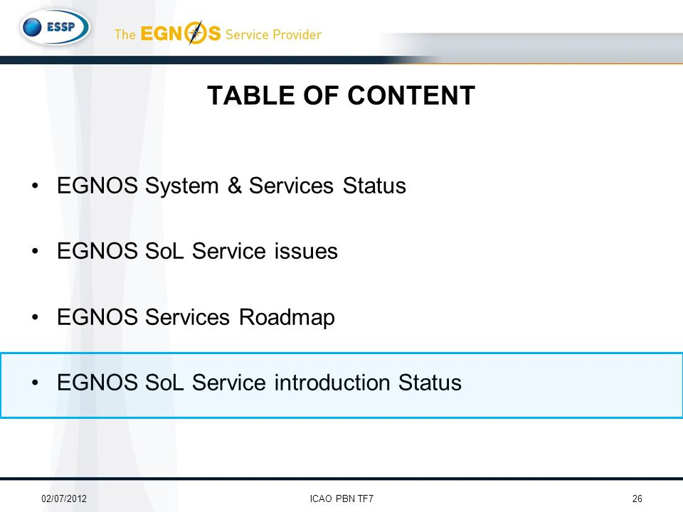 TABLE OF CONTENT EGNOS System & Services Status EGNOS SoL Service issues EGNOS Services Roadmap EGNOS SoL Service introduction Status 02/07/201226ICAO PBN TF7