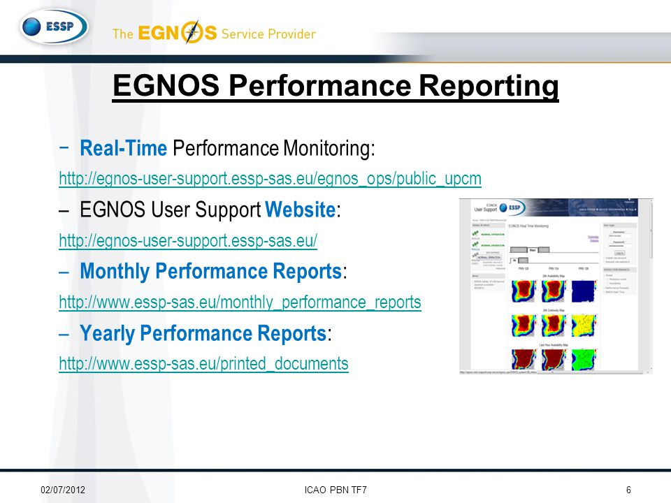EGNOS Performance Reporting − Real-Time Performance Monitoring: http://egnos-user-support.essp-sas.eu/egnos_ops/public_upcm –EGNOS User Support Website : http://egnos-user-support.essp-sas.eu/ – Monthly Performance Reports : http://www.essp-sas.eu/monthly_performance_reports – Yearly Performance Reports : http://www.essp-sas.eu/printed_documents 02/07/20126ICAO PBN TF7