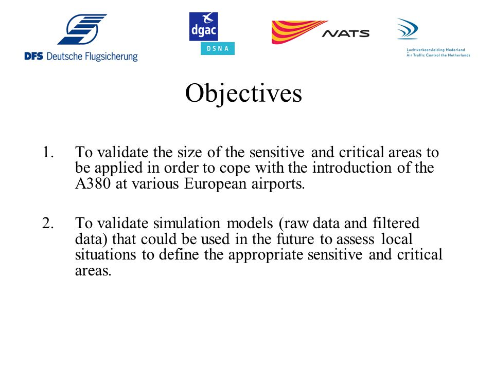 Objectives 1.To validate the size of the sensitive and critical areas to be applied in order to cope with the introduction of the A380 at various European airports.