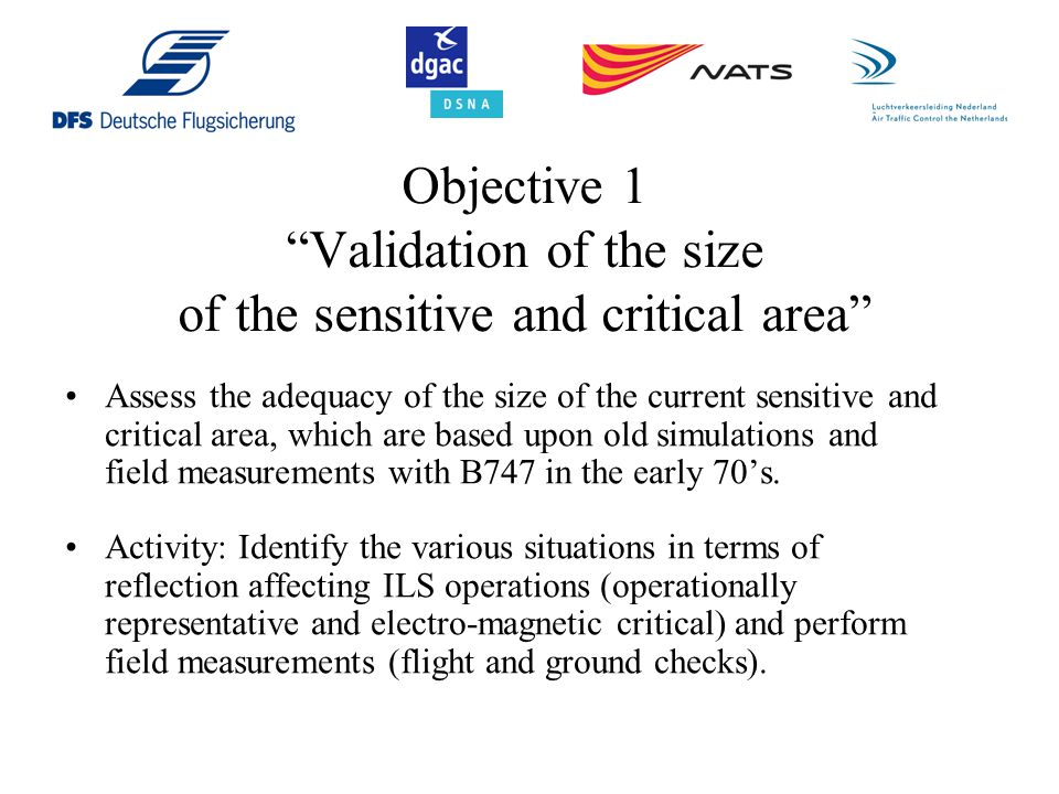 Objective 1 Validation of the size of the sensitive and critical area Assess the adequacy of the size of the current sensitive and critical area, which are based upon old simulations and field measurements with B747 in the early 70's.