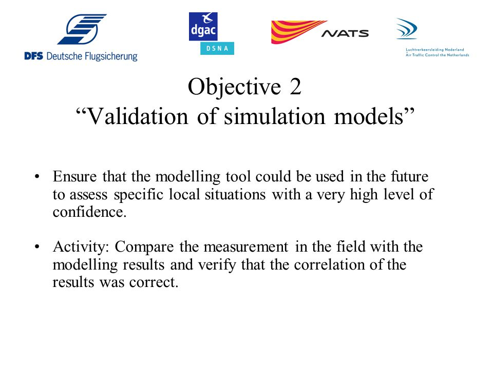 Objective 2 Validation of simulation models Ensure that the modelling tool could be used in the future to assess specific local situations with a very high level of confidence.