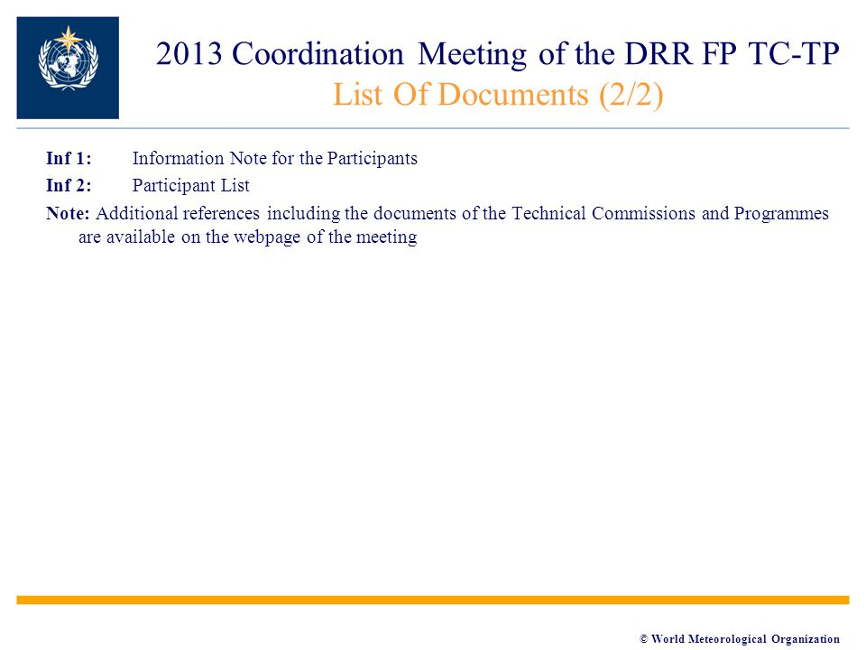 © World Meteorological Organization Inf 1: Information Note for the Participants Inf 2: Participant List Note: Additional references including the documents of the Technical Commissions and Programmes are available on the webpage of the meeting 2013 Coordination Meeting of the DRR FP TC-TP List Of Documents (2/2)