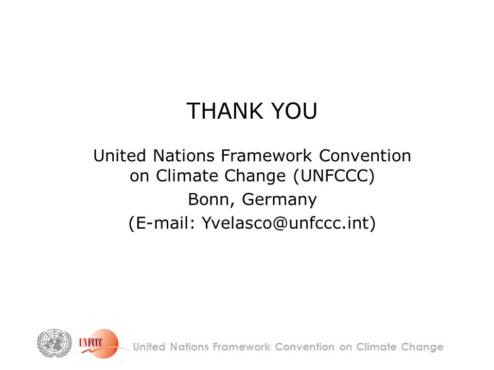 United Nations Framework Convention on Climate Change THANK YOU United Nations Framework Convention on Climate Change (UNFCCC) Bonn, Germany (E-mail: Yvelasco@unfccc.int)