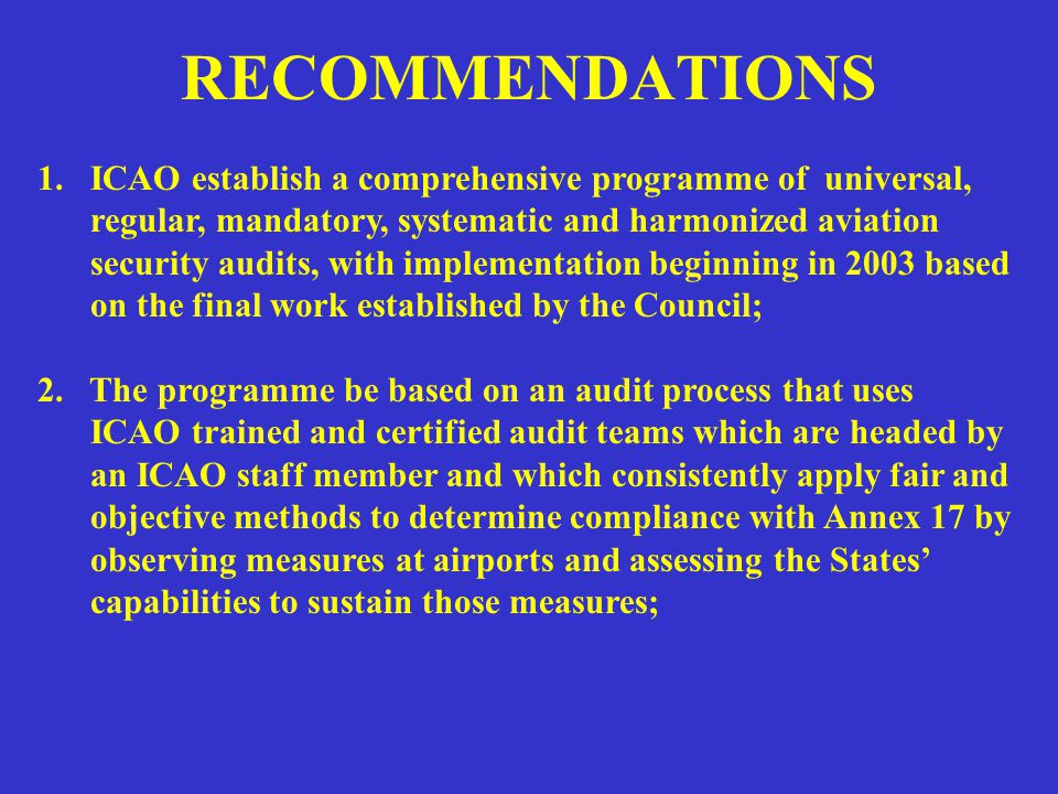 RECOMMENDATIONS 1.ICAO establish a comprehensive programme of universal, regular, mandatory, systematic and harmonized aviation security audits, with implementation beginning in 2003 based on the final work established by the Council; 2.
