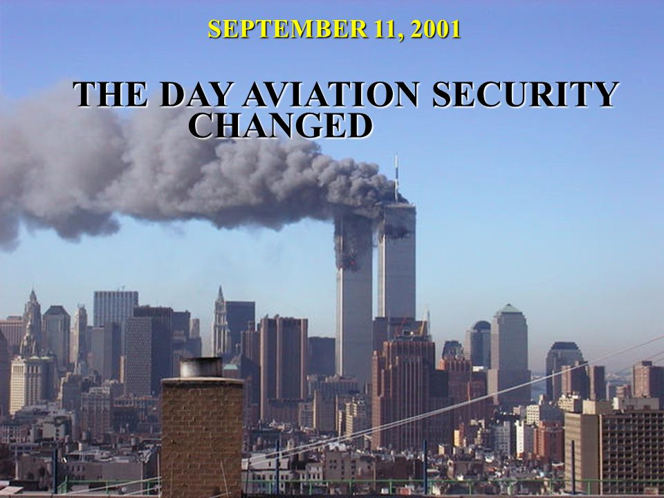 SEPTEMBER 11, 2001 THE DAY AVIATION SECURITY CHANGED THE DAY AVIATION SECURITY CHANGED