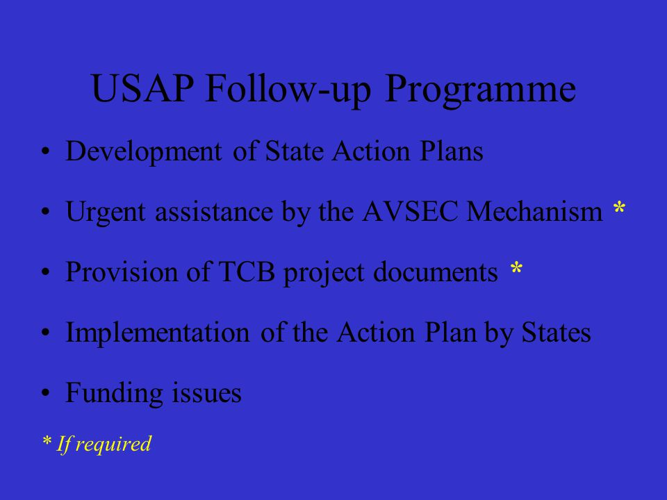 USAP Follow-up Programme Development of State Action Plans Urgent assistance by the AVSEC Mechanism * Provision of TCB project documents * Implementation of the Action Plan by States Funding issues * If required