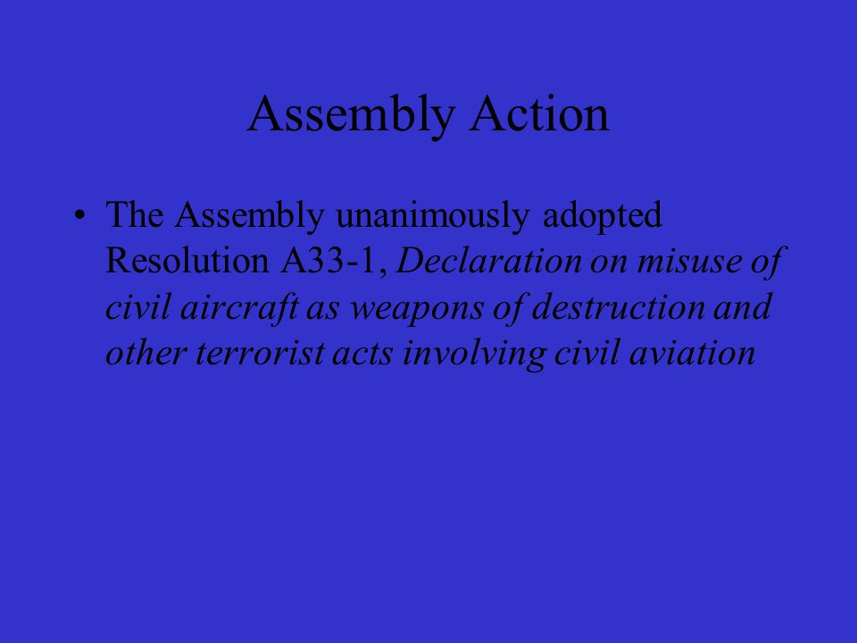 Assembly Action The Assembly unanimously adopted Resolution A33-1, Declaration on misuse of civil aircraft as weapons of destruction and other terrorist acts involving civil aviation