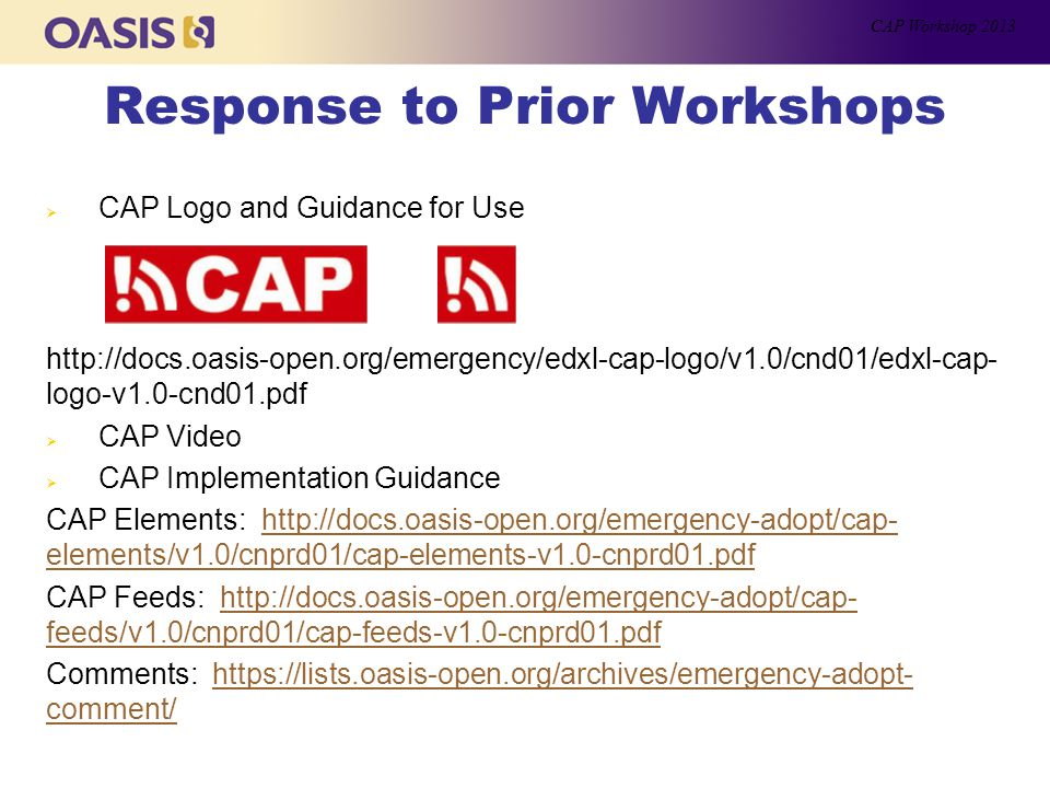 Response to Prior Workshops  CAP Logo and Guidance for Use http://docs.oasis-open.org/emergency/edxl-cap-logo/v1.0/cnd01/edxl-cap- logo-v1.0-cnd01.pdf  CAP Video  CAP Implementation Guidance CAP Elements: http://docs.oasis-open.org/emergency-adopt/cap- elements/v1.0/cnprd01/cap-elements-v1.0-cnprd01.pdfhttp://docs.oasis-open.org/emergency-adopt/cap- elements/v1.0/cnprd01/cap-elements-v1.0-cnprd01.pdf CAP Feeds: http://docs.oasis-open.org/emergency-adopt/cap- feeds/v1.0/cnprd01/cap-feeds-v1.0-cnprd01.pdfhttp://docs.oasis-open.org/emergency-adopt/cap- feeds/v1.0/cnprd01/cap-feeds-v1.0-cnprd01.pdf Comments: https://lists.oasis-open.org/archives/emergency-adopt- comment/https://lists.oasis-open.org/archives/emergency-adopt- comment/ CAP Workshop 2013
