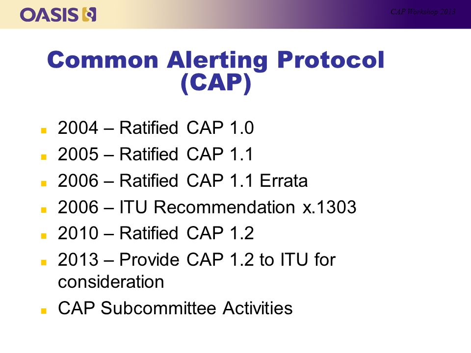 Common Alerting Protocol (CAP) n 2004 – Ratified CAP 1.0 n 2005 – Ratified CAP 1.1 n 2006 – Ratified CAP 1.1 Errata n 2006 – ITU Recommendation x.1303 n 2010 – Ratified CAP 1.2 n 2013 – Provide CAP 1.2 to ITU for consideration n CAP Subcommittee Activities CAP Workshop 2013