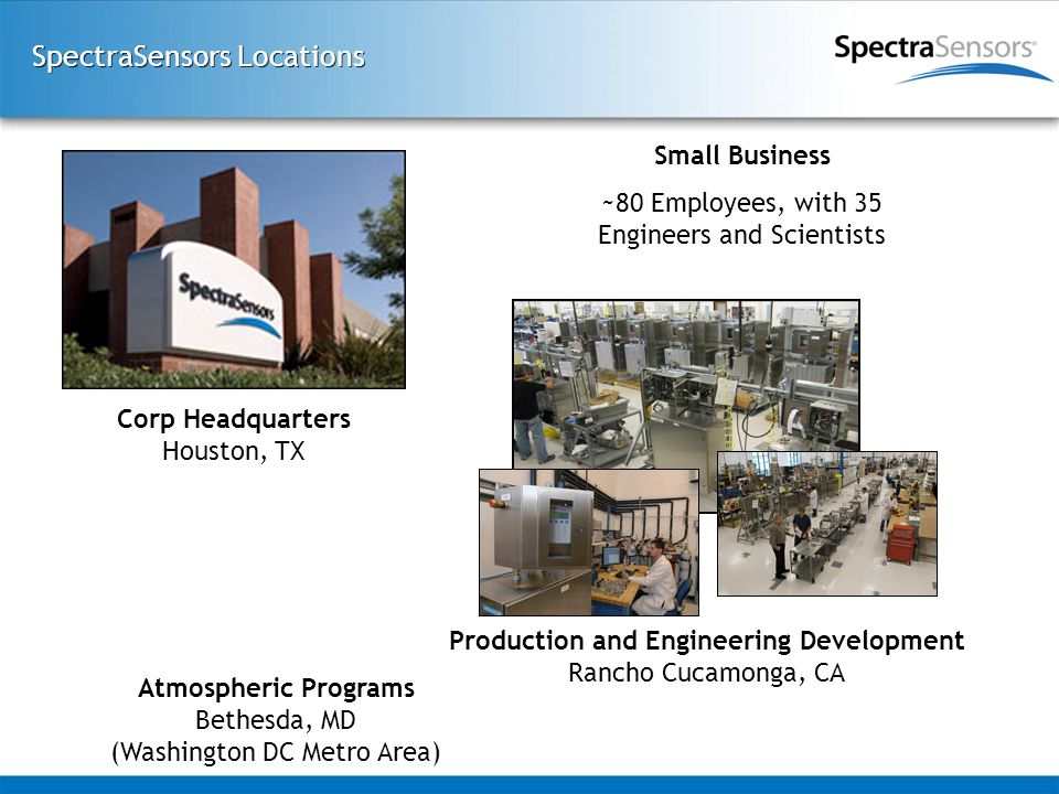 SpectraSensors Locations Atmospheric Programs Bethesda, MD (Washington DC Metro Area) Corp Headquarters Houston, TX Production and Engineering Development Rancho Cucamonga, CA Small Business ~80 Employees, with 35 Engineers and Scientists