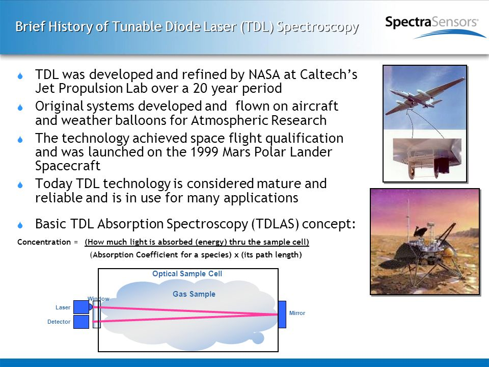 Brief History of Tunable Diode Laser (TDL) Spectroscopy  TDL was developed and refined by NASA at Caltech's Jet Propulsion Lab over a 20 year period  Original systems developed and flown on aircraft and weather balloons for Atmospheric Research  The technology achieved space flight qualification and was launched on the 1999 Mars Polar Lander Spacecraft  Today TDL technology is considered mature and reliable and is in use for many applications  Basic TDL Absorption Spectroscopy (TDLAS) concept: Gas Sample Mirror Laser Detector Window Optical Sample Cell Concentration =(How much light is absorbed (energy) thru the sample cell) (Absorption Coefficient for a species) x (its path length)