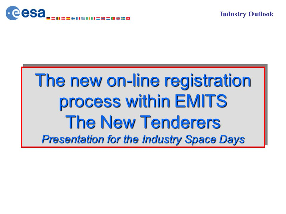 Industry Outlook The new on-line registration process within EMITS The New Tenderers Presentation for the Industry Space Days