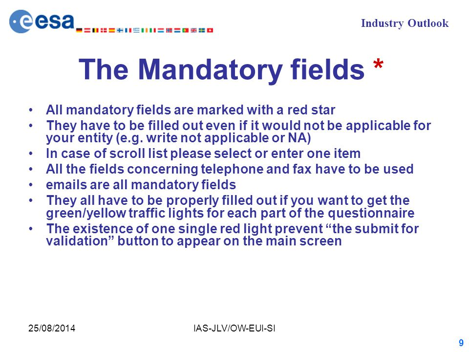 Industry Outlook 25/08/2014IAS-JLV/OW-EUI-SI 9 The Mandatory fields * All mandatory fields are marked with a red star They have to be filled out even if it would not be applicable for your entity (e.g.