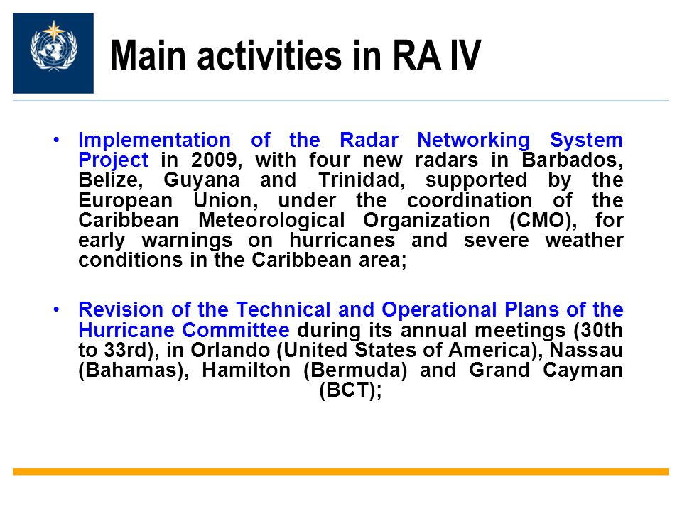 Main activities in RA IV Implementation of the Radar Networking System Project in 2009, with four new radars in Barbados, Belize, Guyana and Trinidad, supported by the European Union, under the coordination of the Caribbean Meteorological Organization (CMO), for early warnings on hurricanes and severe weather conditions in the Caribbean area; Revision of the Technical and Operational Plans of the Hurricane Committee during its annual meetings (30th to 33rd), in Orlando (United States of America), Nassau (Bahamas), Hamilton (Bermuda) and Grand Cayman (BCT);