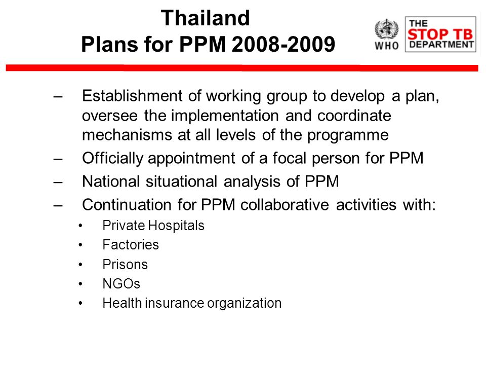 Thailand Plans for PPM –Establishment of working group to develop a plan, oversee the implementation and coordinate mechanisms at all levels of the programme –Officially appointment of a focal person for PPM –National situational analysis of PPM –Continuation for PPM collaborative activities with: Private Hospitals Factories Prisons NGOs Health insurance organization