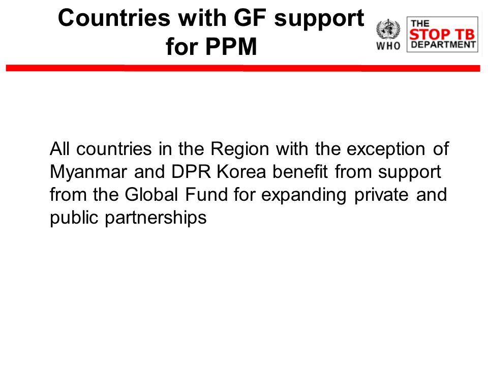 Countries with GF support for PPM All countries in the Region with the exception of Myanmar and DPR Korea benefit from support from the Global Fund for expanding private and public partnerships
