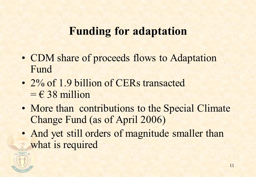 11 Funding for adaptation CDM share of proceeds flows to Adaptation Fund 2% of 1.9 billion of CERs transacted = € 38 million More than contributions to the Special Climate Change Fund (as of April 2006) And yet still orders of magnitude smaller than what is required