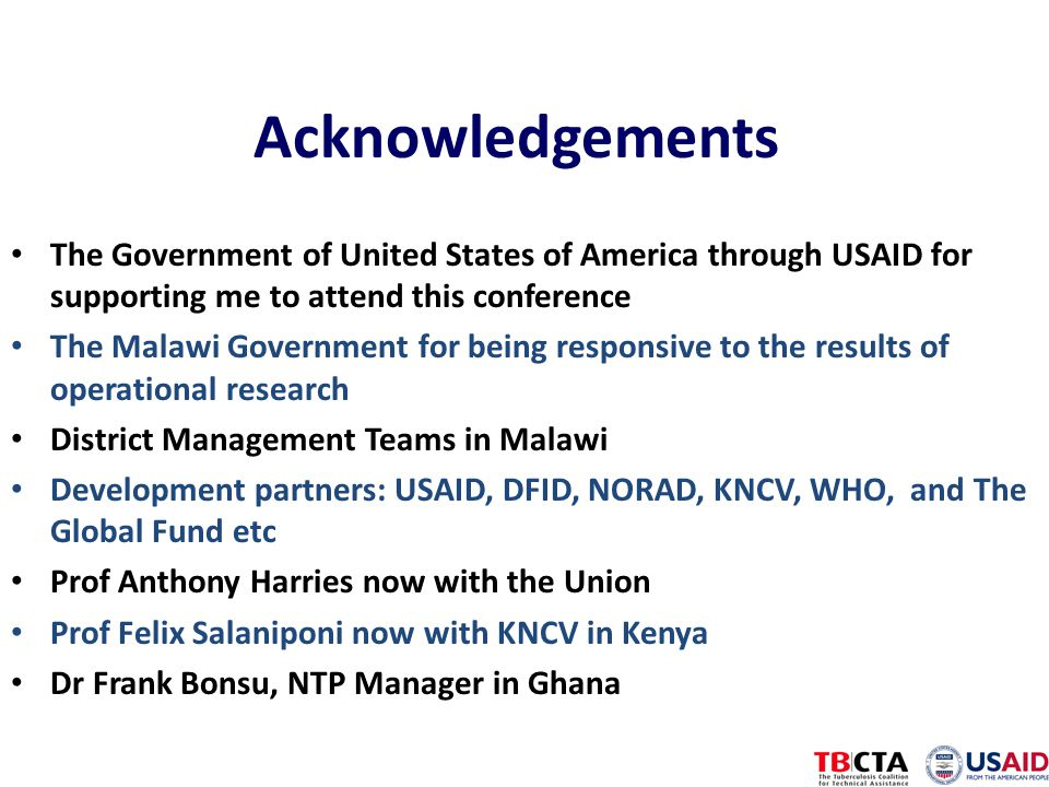 Acknowledgements The Government of United States of America through USAID for supporting me to attend this conference The Malawi Government for being responsive to the results of operational research District Management Teams in Malawi Development partners: USAID, DFID, NORAD, KNCV, WHO, and The Global Fund etc Prof Anthony Harries now with the Union Prof Felix Salaniponi now with KNCV in Kenya Dr Frank Bonsu, NTP Manager in Ghana