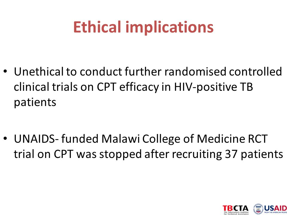Ethical implications Unethical to conduct further randomised controlled clinical trials on CPT efficacy in HIV-positive TB patients UNAIDS- funded Malawi College of Medicine RCT trial on CPT was stopped after recruiting 37 patients