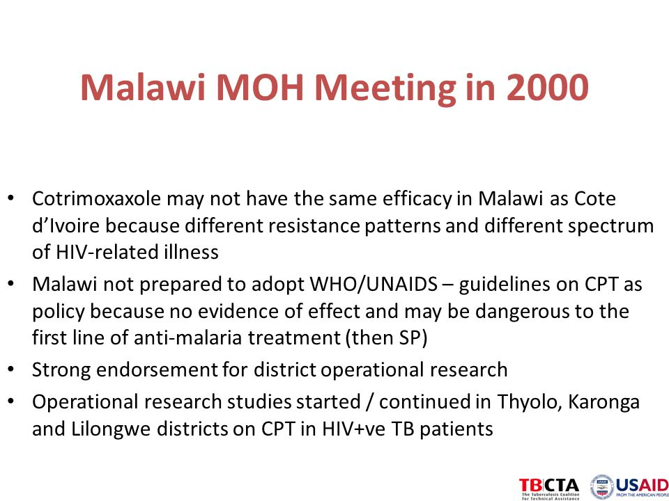 Malawi MOH Meeting in 2000 Cotrimoxaxole may not have the same efficacy in Malawi as Cote d'Ivoire because different resistance patterns and different spectrum of HIV-related illness Malawi not prepared to adopt WHO/UNAIDS – guidelines on CPT as policy because no evidence of effect and may be dangerous to the first line of anti-malaria treatment (then SP) Strong endorsement for district operational research Operational research studies started / continued in Thyolo, Karonga and Lilongwe districts on CPT in HIV+ve TB patients