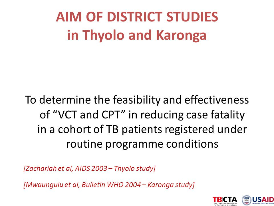 AIM OF DISTRICT STUDIES in Thyolo and Karonga To determine the feasibility and effectiveness of VCT and CPT in reducing case fatality in a cohort of TB patients registered under routine programme conditions [Zachariah et al, AIDS 2003 – Thyolo study] [Mwaungulu et al, Bulletin WHO 2004 – Karonga study]