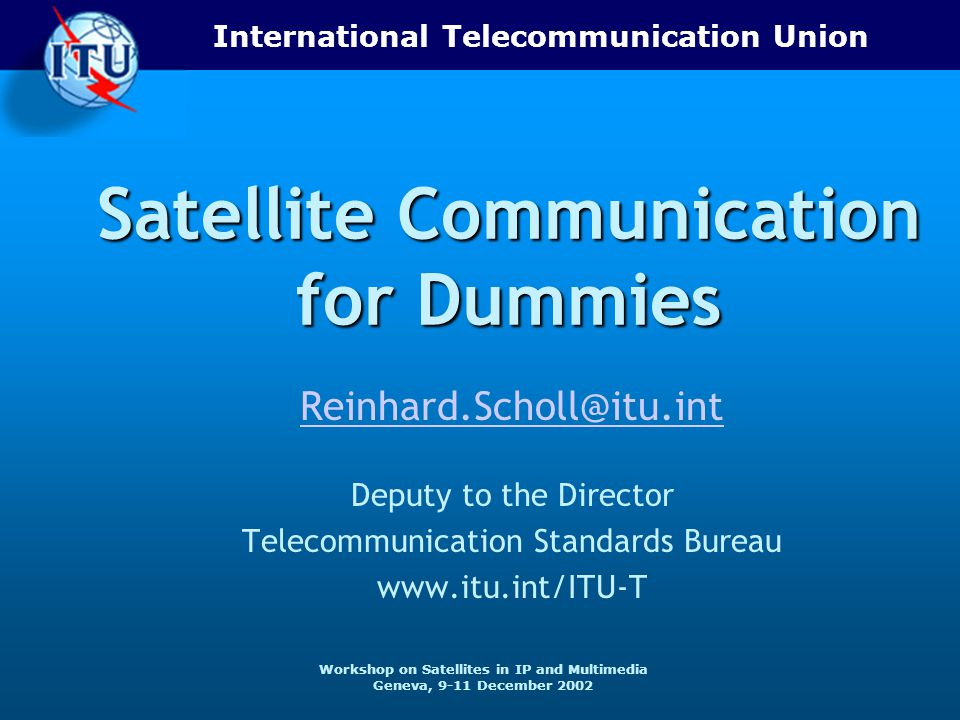 International Telecommunication Union Workshop on Satellites in IP and Multimedia Geneva, 9-11 December 2002 Satellite Communication for Dummies Reinhard.Scholl@itu.int Deputy to the Director Telecommunication Standards Bureau www.itu.int/ITU-T