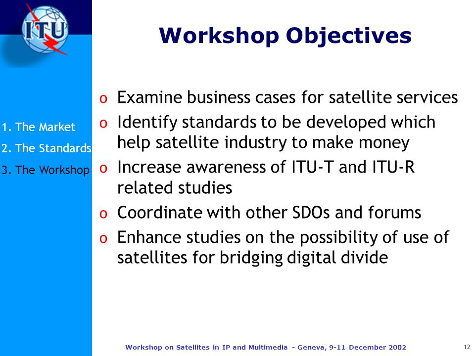 12 Workshop on Satellites in IP and Multimedia - Geneva, 9-11 December 2002 Workshop Objectives o Examine business cases for satellite services o Identify standards to be developed which help satellite industry to make money o Increase awareness of ITU-T and ITU-R related studies o Coordinate with other SDOs and forums o Enhance studies on the possibility of use of satellites for bridging digital divide 1.