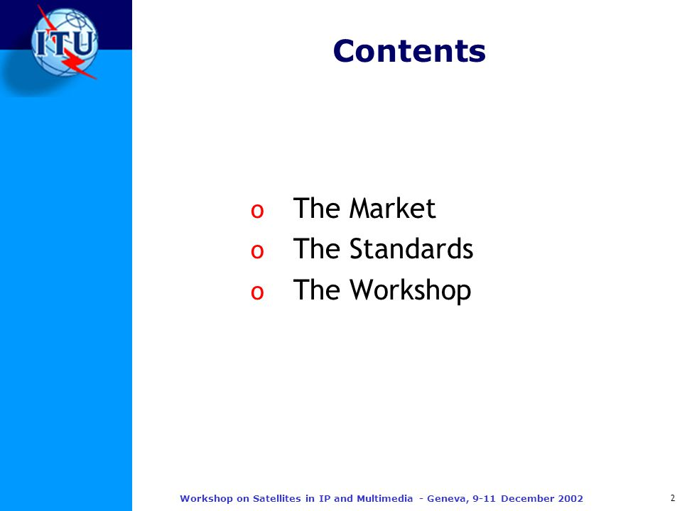 2 Workshop on Satellites in IP and Multimedia - Geneva, 9-11 December 2002 Contents o The Market o The Standards o The Workshop