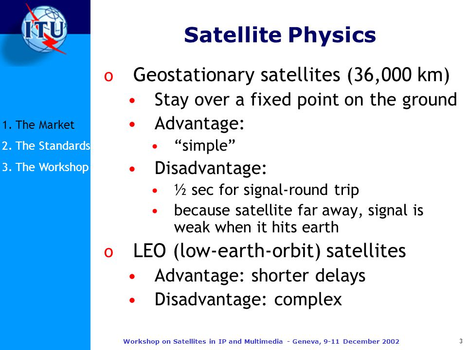3 Workshop on Satellites in IP and Multimedia - Geneva, 9-11 December 2002 Satellite Physics o Geostationary satellites (36,000 km) Stay over a fixed point on the ground Advantage: simple Disadvantage: ½ sec for signal-round trip because satellite far away, signal is weak when it hits earth o LEO (low-earth-orbit) satellites Advantage: shorter delays Disadvantage: complex 1.