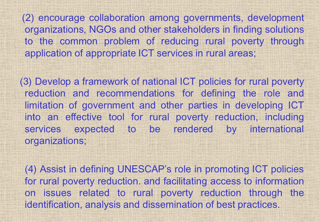 (2) encourage collaboration among governments, development organizations, NGOs and other stakeholders in finding solutions to the common problem of reducing rural poverty through application of appropriate ICT services in rural areas; (3) Develop a framework of national ICT policies for rural poverty reduction and recommendations for defining the role and limitation of government and other parties in developing ICT into an effective tool for rural poverty reduction, including services expected to be rendered by international organizations; (4) Assist in defining UNESCAP's role in promoting ICT policies for rural poverty reduction.