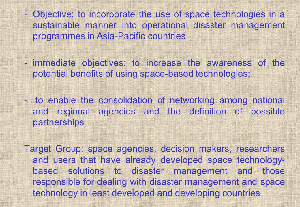 -Objective: to incorporate the use of space technologies in a sustainable manner into operational disaster management programmes in Asia-Pacific countries -immediate objectives: to increase the awareness of the potential benefits of using space-based technologies; - to enable the consolidation of networking among national and regional agencies and the definition of possible partnerships Target Group: space agencies, decision makers, researchers and users that have already developed space technology- based solutions to disaster management and those responsible for dealing with disaster management and space technology in least developed and developing countries