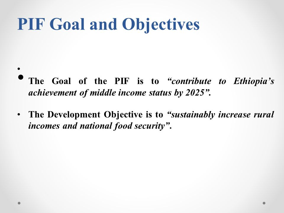 PIF Goal and Objectives The Goal of the PIF is to contribute to Ethiopia's achievement of middle income status by 2025 .