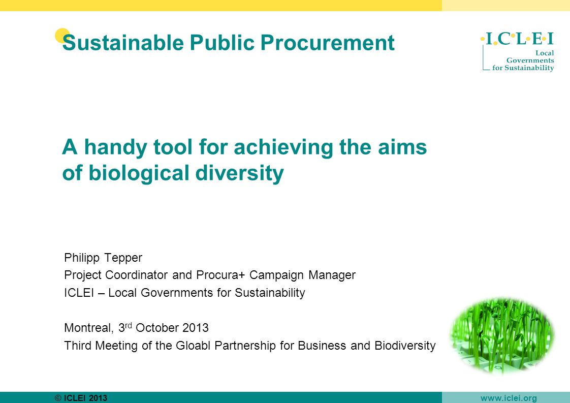 © ICLEI 2013 www.iclei.org Sustainable Public Procurement A handy tool for achieving the aims of biological diversity Philipp Tepper Project Coordinator and Procura+ Campaign Manager ICLEI – Local Governments for Sustainability Montreal, 3 rd October 2013 Third Meeting of the Gloabl Partnership for Business and Biodiversity