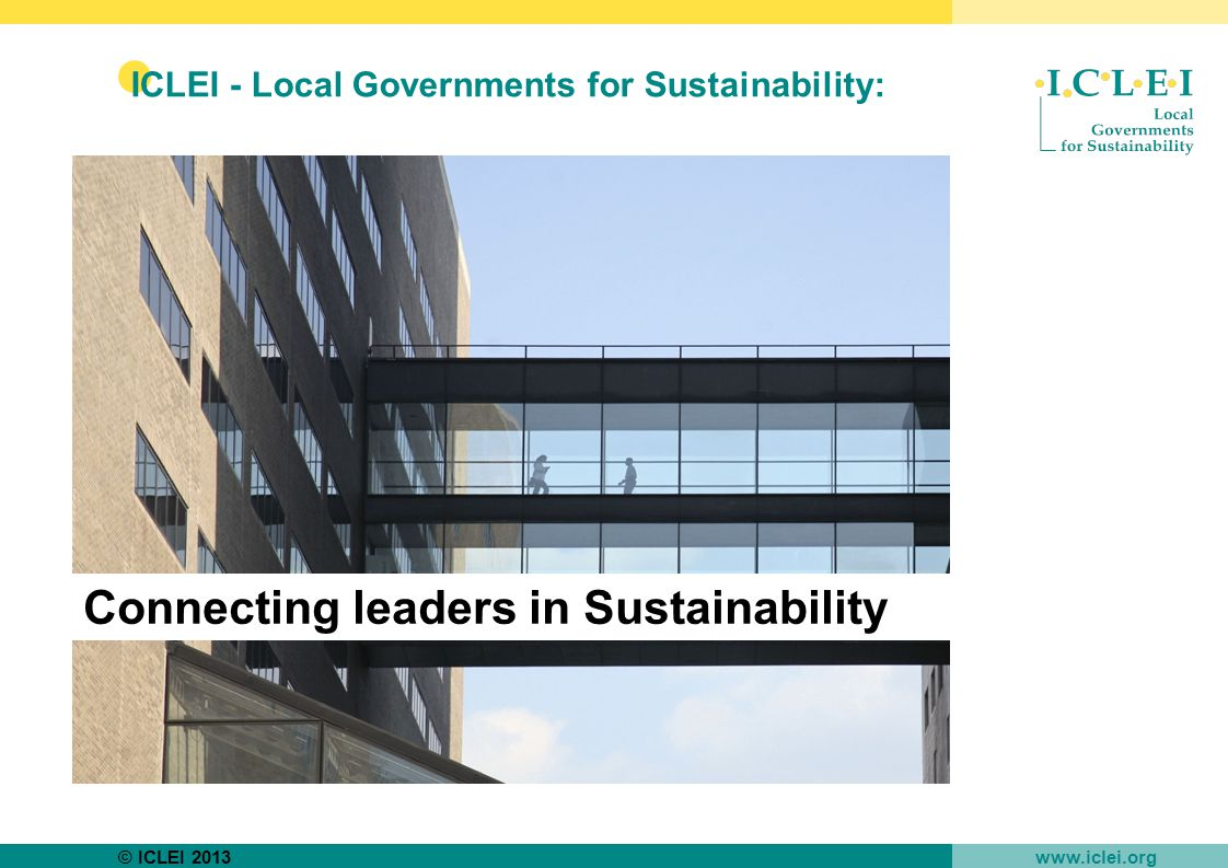 © ICLEI 2013 www.iclei.org ICLEI - Local Governments for Sustainability: ●an international network that advances local sustainability ●a city movement that works on sustainability projects, programmes, campaigns and advocacy ●funded by membership fees and project funding ●founded in 1990 at the UN Headquarters in New York ●introduced Local Agenda 21 in 1992 and continues to promote it worldwide Connecting leaders in Sustainability