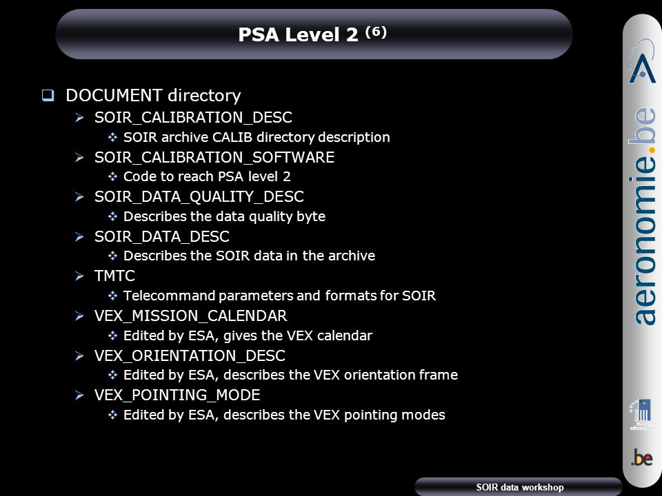 SOIR data workshop PSA Level 2 (6)  DOCUMENT directory  SOIR_CALIBRATION_DESC  SOIR archive CALIB directory description  SOIR_CALIBRATION_SOFTWARE  Code to reach PSA level 2  SOIR_DATA_QUALITY_DESC  Describes the data quality byte  SOIR_DATA_DESC  Describes the SOIR data in the archive  TMTC  Telecommand parameters and formats for SOIR  VEX_MISSION_CALENDAR  Edited by ESA, gives the VEX calendar  VEX_ORIENTATION_DESC  Edited by ESA, describes the VEX orientation frame  VEX_POINTING_MODE  Edited by ESA, describes the VEX pointing modes