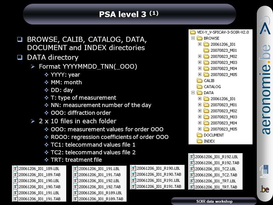 SOIR data workshop PSA level 3 (1)  BROWSE, CALIB, CATALOG, DATA, DOCUMENT and INDEX directories  DATA directory  Format YYYYMMDD_TNN(_OOO)  YYYY: year  MM: month  DD: day  T: type of measurement  NN: measurement number of the day  OOO: diffraction order  2 x 10 files in each folder  OOO: measurement values for order OOO  ROOO: regression coefficients of order OOO  TC1: telecommand values file 1  TC2: telecommand values file 2  TRT: treatment file