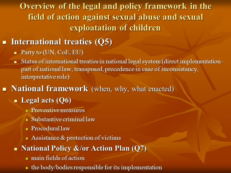 Overview of the legal and policy framework in the field of action against sexual abuse and sexual exploatation of children International treaties (Q5) International treaties (Q5) Party to (UN, CoE, EU) Party to (UN, CoE, EU) Status of international treaties in national legal system (direct implementation – part of national law, transposed, precedence in case of inconsistancy, interpretative role) Status of international treaties in national legal system (direct implementation – part of national law, transposed, precedence in case of inconsistancy, interpretative role) National framework (when, why, what enacted) National framework (when, why, what enacted) Legal acts (Q6) Legal acts (Q6) Preventive measures Preventive measures Substantive criminal law Substantive criminal law Procedural law Procedural law Assistance & protection of victims Assistance & protection of victims National Policy &/or Action Plan (Q7) National Policy &/or Action Plan (Q7) main fields of action main fields of action the body/bodies responsible for its implementation the body/bodies responsible for its implementation
