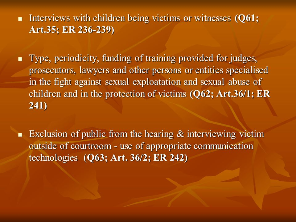 Interviews with children being victims or witnesses (Q61; Art.35; ER 236-239) Interviews with children being victims or witnesses (Q61; Art.35; ER 236-239) Type, periodicity, funding of training provided for judges, prosecutors, lawyers and other persons or entities specialised in the fight against sexual exploatation and sexual abuse of children and in the protection of victims (Q62; Art.36/1; ER 241) Type, periodicity, funding of training provided for judges, prosecutors, lawyers and other persons or entities specialised in the fight against sexual exploatation and sexual abuse of children and in the protection of victims (Q62; Art.36/1; ER 241) Exclusion of public from the hearing & interviewing victim outside of courtroom - use of appropriate communication technologies (Q63; Art.