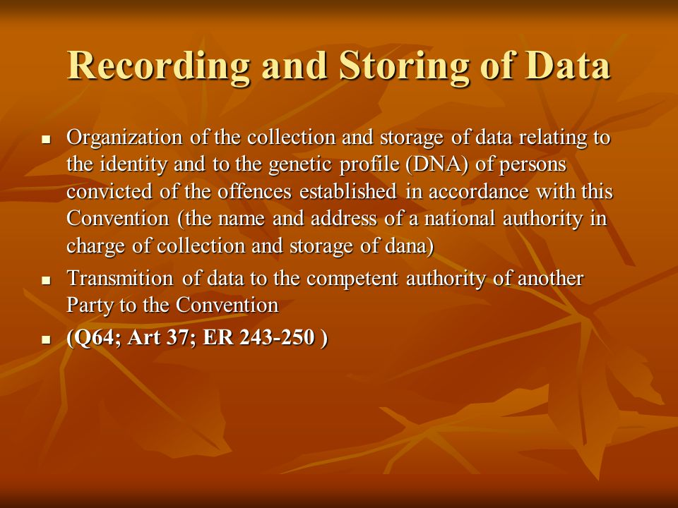 Recording and Storing of Data Organization of the collection and storage of data relating to the identity and to the genetic profile (DNA) of persons convicted of the offences established in accordance with this Convention (the name and address of a national authority in charge of collection and storage of dana) Organization of the collection and storage of data relating to the identity and to the genetic profile (DNA) of persons convicted of the offences established in accordance with this Convention (the name and address of a national authority in charge of collection and storage of dana) Transmition of data to the competent authority of another Party to the Convention Transmition of data to the competent authority of another Party to the Convention (Q64; Art 37; ER 243-250 ) (Q64; Art 37; ER 243-250 )