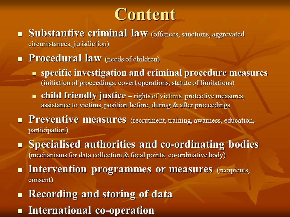 Content Substantive criminal law (offences, sanctions, aggrevated circumstances, jurisdiction) Substantive criminal law (offences, sanctions, aggrevated circumstances, jurisdiction) Procedural law (needs of children) Procedural law (needs of children) specific investigation and criminal procedure measures (initiation of proceedings, covert operations, statute of limitations) specific investigation and criminal procedure measures (initiation of proceedings, covert operations, statute of limitations) child friendly justice – rights of victims, protective measures, assistance to victims, position before, during & after proceedings child friendly justice – rights of victims, protective measures, assistance to victims, position before, during & after proceedings Preventive measures (recrutment, training, awarness, education, participation) Preventive measures (recrutment, training, awarness, education, participation) Specialised authorities and co-ordinating bodies (mechanisms for data collection & focal points, co-ordinative body) Specialised authorities and co-ordinating bodies (mechanisms for data collection & focal points, co-ordinative body) Intervention programmes or measures (recipients, consent) Intervention programmes or measures (recipients, consent) Recording and storing of data Recording and storing of data International co-operation International co-operation