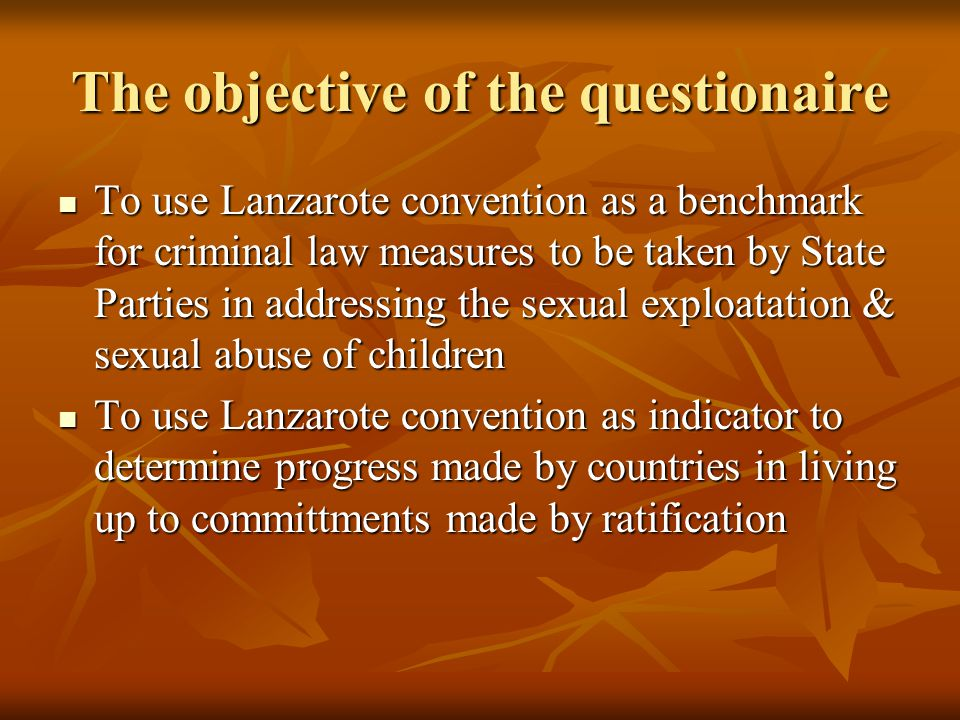 The objective of the questionaire To use Lanzarote convention as a benchmark for criminal law measures to be taken by State Parties in addressing the sexual exploatation & sexual abuse of children To use Lanzarote convention as a benchmark for criminal law measures to be taken by State Parties in addressing the sexual exploatation & sexual abuse of children To use Lanzarote convention as indicator to determine progress made by countries in living up to committments made by ratification To use Lanzarote convention as indicator to determine progress made by countries in living up to committments made by ratification