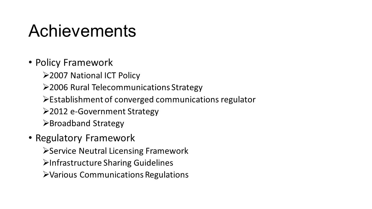 Achievements Policy Framework  2007 National ICT Policy  2006 Rural Telecommunications Strategy  Establishment of converged communications regulator  2012 e-Government Strategy  Broadband Strategy Regulatory Framework  Service Neutral Licensing Framework  Infrastructure Sharing Guidelines  Various Communications Regulations