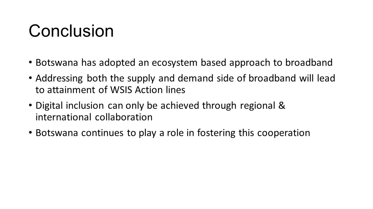 Conclusion Botswana has adopted an ecosystem based approach to broadband Addressing both the supply and demand side of broadband will lead to attainment of WSIS Action lines Digital inclusion can only be achieved through regional & international collaboration Botswana continues to play a role in fostering this cooperation