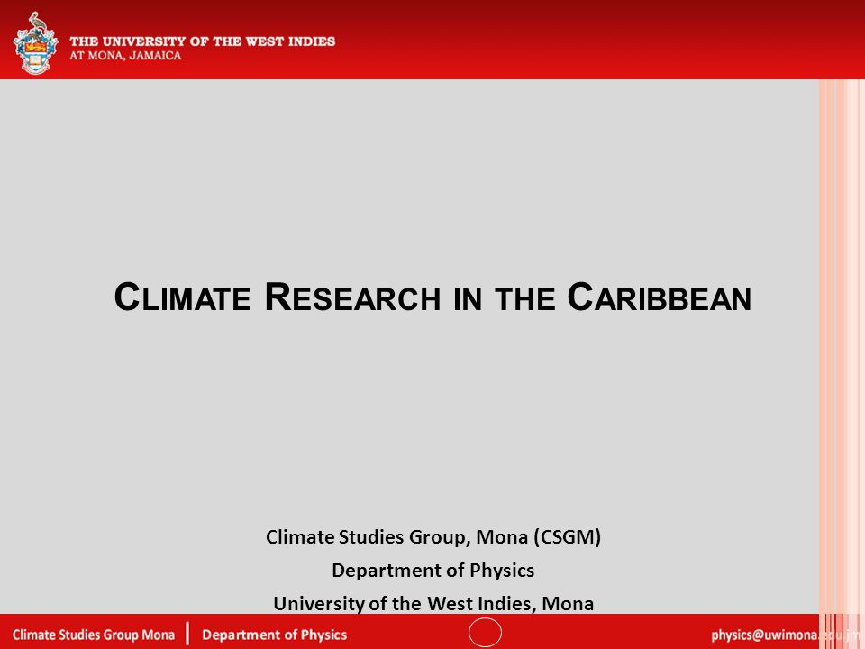 C LIMATE R ESEARCH IN THE C ARIBBEAN Climate Studies Group, Mona (CSGM) Department of Physics University of the West Indies, Mona
